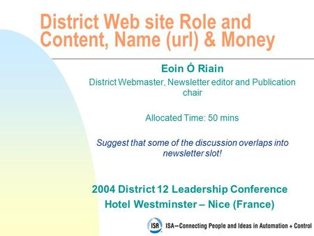 2004 District 12 Leadership Conference Hotel Westminster – Nice (France) District Web site Role and Content, Name (url) & Money Eoin Ó Riain District Webmaster,