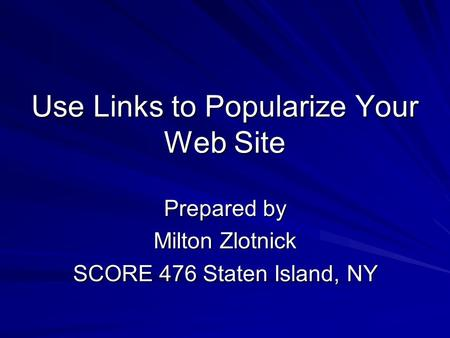 Use Links to Popularize Your Web Site Prepared by Milton Zlotnick SCORE 476 Staten Island, NY.