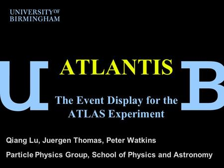 ATLANTIS The Event Display for the ATLAS Experiment Qiang Lu, Juergen Thomas, Peter Watkins Particle Physics Group, School of Physics and Astronomy.