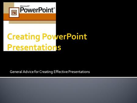 General Advice for Creating Effective Presentations.