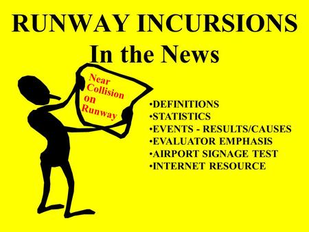 RUNWAY INCURSIONS In the News Near Collision on Runway DEFINITIONS STATISTICS EVENTS - RESULTS/CAUSES EVALUATOR EMPHASIS AIRPORT SIGNAGE TEST INTERNET.