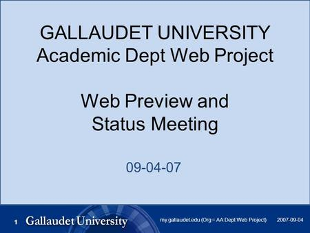 2007-09-04my.gallaudet.edu (Org = AA Dept Web Project) 11 GALLAUDET UNIVERSITY Academic Dept Web Project Web Preview and Status Meeting 09-04-07.