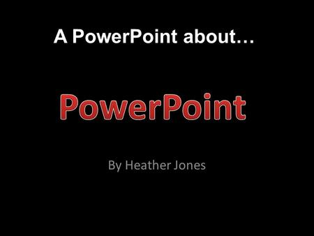 "A PowerPoint about… By Heather Jones. What is PowerPoint? ""PowerPoint is a presentation software program that is part of the Microsoft Office package."""