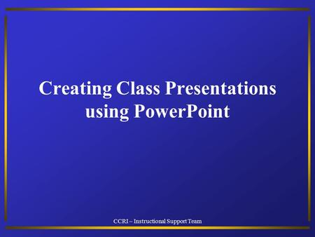 CCRI – Instructional Support Team Creating Class Presentations using PowerPoint.