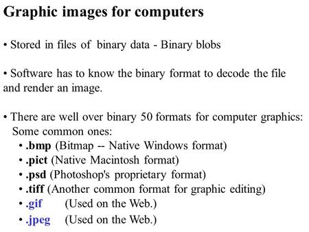Graphic images for computers Stored in files of binary data - Binary blobs Software has to know the binary format to decode the file and render an image.