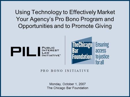 Using Technology to Effectively Market Your Agency's Pro Bono Program and Opportunities and to Promote Giving P R O B O N O I N I T I A T I V E Monday,