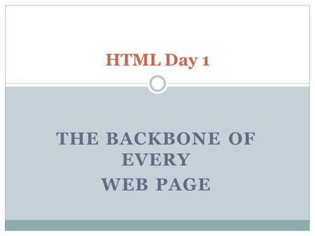 THE BACKBONE OF EVERY WEB PAGE HTML Day 1. What will we learn? How to create a basic web page Backgrounds and colors How to link Web sites How to include.