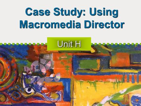 Case Study: Using Macromedia Director Unit H. 2 Objectives Plan the movie Understand Director Get started with Director Set movie properties Use the Tool.