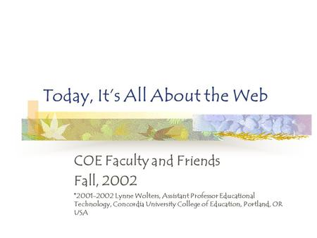 Today, It's All About the Web COE Faculty and Friends Fall, 2002 ©2001-2002 Lynne Wolters, Assistant Professor Educational Technology, Concordia University.