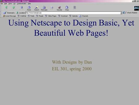 Using Netscape to Design Basic, Yet Beautiful Web Pages! With Designs by Dan EIL 301, spring 2000.