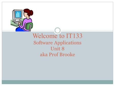 Welcome to IT133 Software Applications Unit 8 aka Prof Brooke.