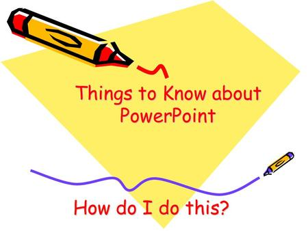 Things to Know about PowerPoint How do I do this?.