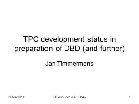 23 May 2011ILD Workshop - LAL, Orsay1 TPC development status in preparation of DBD (and further) Jan Timmermans.