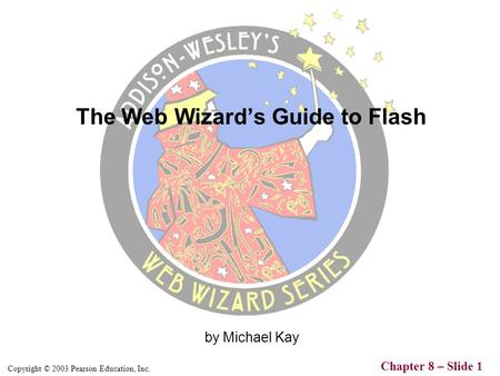 Copyright © 2003 Pearson Education, Inc. Chapter 8 – Slide 1 by Michael Kay The Web Wizard's Guide to Flash.