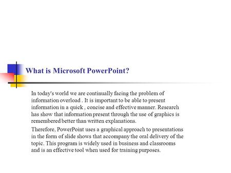 What is Microsoft PowerPoint? In today's world we are continually facing the problem of information overload. It is important to be able to present information.
