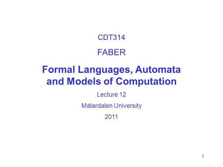 1 CDT314 FABER Formal Languages, Automata and Models of Computation Lecture 12 Mälardalen University 2011.