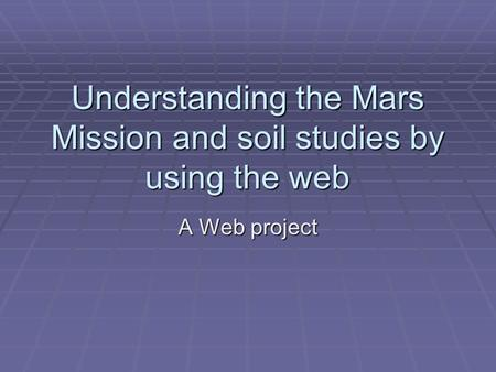 Understanding the Mars Mission and soil studies by using the web A Web project.
