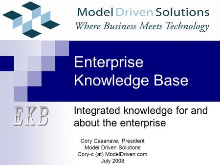 Enterprise Knowledge Base Integrated knowledge for and about the enterprise Cory Casanave, President Model Driven Solutions Cory-c (at) ModelDriven.com.