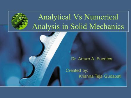 Analytical Vs Numerical Analysis in Solid Mechanics Dr. Arturo A. Fuentes Created by: Krishna Teja Gudapati.