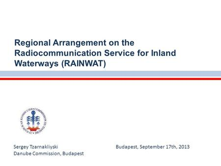 Sergey Tzarnakliyski Budapest, September 17th, 2013 Danube Commission, Budapest Regional Arrangement on the Radiocommunication Service for Inland Waterways.