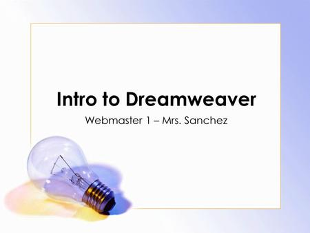 Intro to Dreamweaver Webmaster 1 – Mrs. Sanchez. Agenda Daily Objective Starting the Program Setting up a site in Dreamweaver Adding a page Home page.