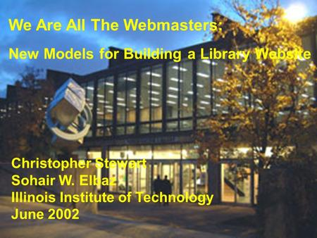 We Are All The Webmasters: New Models for Building a Library Website Christopher Stewart Sohair W. Elbaz Illinois Institute of Technology June 2002.
