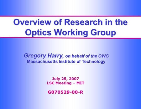 Overview of Research in the Optics Working Group Gregory Harry, on behalf of the OWG Massachusetts Institute of Technology July 25, 2007 LSC Meeting –