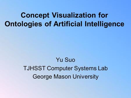 Concept Visualization for Ontologies of Artificial Intelligence Yu Suo TJHSST Computer Systems Lab George Mason University.