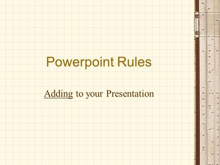 Powerpoint Rules Adding to your Presentation. Purpose of a Powerpoint Tool to help audience remember message Visual learners stay attentive Used as an.