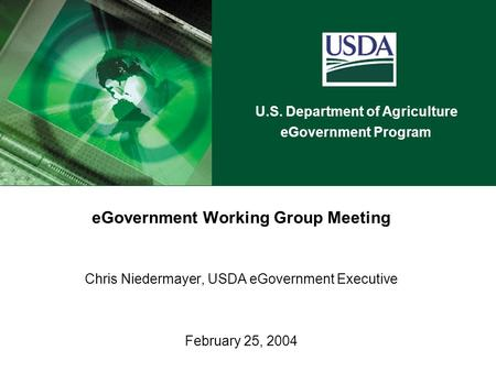 U.S. Department of Agriculture eGovernment Program eGovernment Working Group Meeting Chris Niedermayer, USDA eGovernment Executive February 25, 2004.