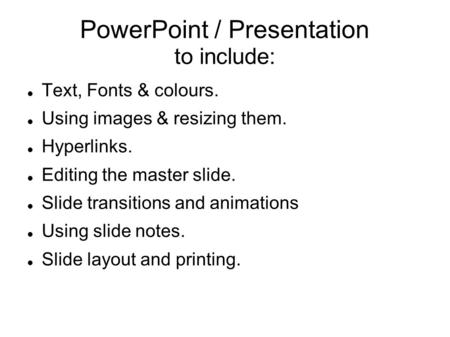 PowerPoint / Presentation to include: Text, Fonts & colours. Using images & resizing them. Hyperlinks. Editing the master slide. Slide transitions and.