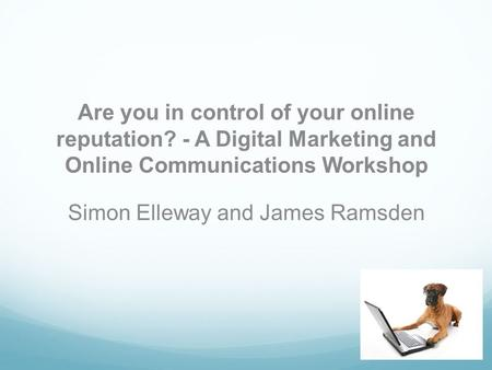 Are you in control of your online reputation? - A Digital Marketing and Online Communications Workshop Simon Elleway and James Ramsden.