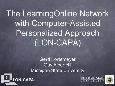 LON-CAPA 1 The LearningOnline Network with Computer-Assisted Personalized Approach (LON-CAPA) Gerd Kortemeyer Guy Albertelli Michigan State University.