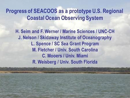 1 Progress of SEACOOS as a prototype U.S. Regional Coastal Ocean Observing System H. Seim and F. Werner / Marine Sciences / UNC-CH J. Nelson / Skidaway.