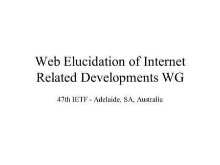 Web Elucidation of Internet Related Developments WG 47th IETF - Adelaide, SA, Australia.