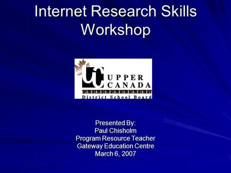 Internet Research Skills Workshop Presented By: Paul Chisholm Program Resource Teacher Gateway Education Centre March 6, 2007.