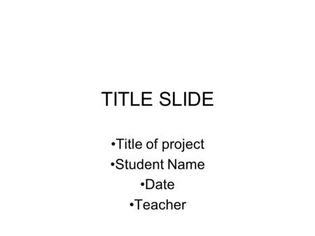 TITLE SLIDE Title of project Student Name Date Teacher.