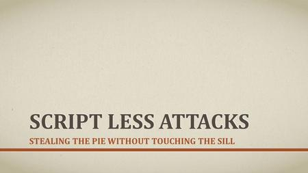 SCRIPT LESS ATTACKS STEALING THE PIE WITHOUT TOUCHING THE SILL.