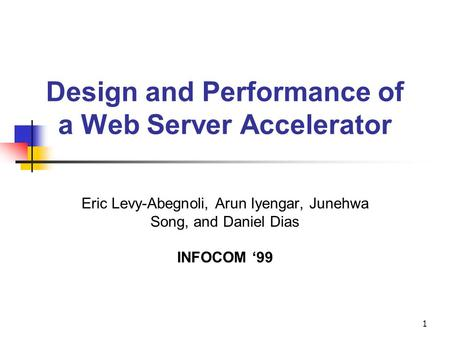 1 Design and Performance of a Web Server Accelerator Eric Levy-Abegnoli, Arun Iyengar, Junehwa Song, and Daniel Dias INFOCOM '99.