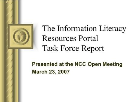 Presented at the NCC Open Meeting March 23, 2007 The Information Literacy Resources Portal Task Force Report.
