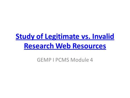Study of Legitimate vs. Invalid Research Web Resources GEMP I PCMS Module 4.