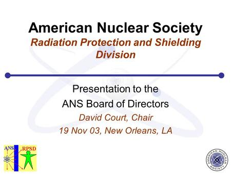 American Nuclear Society Radiation Protection and Shielding Division Presentation to the ANS Board of Directors David Court, Chair 19 Nov 03, New Orleans,