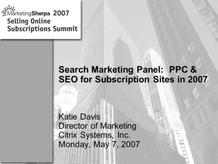 More data on this topic available from:: Search Marketing Panel: PPC & SEO for Subscription Sites in 2007 Katie Davis Director of Marketing Citrix Systems,