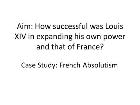 Aim: How successful was Louis XIV in expanding his own power and that of France? Case Study: French Absolutism.
