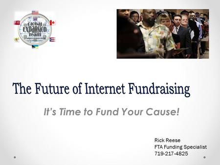 It's Time to Fund Your Cause! Rick Reese FTA Funding Specialist 719-217-4825.