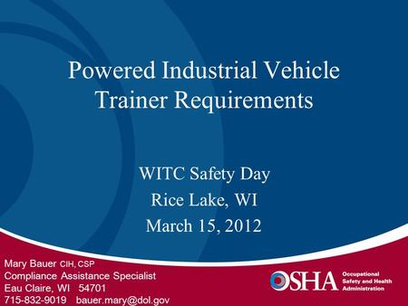 Powered Industrial Vehicle Trainer Requirements WITC Safety Day Rice Lake, WI March 15, 2012 Mary Bauer CIH, CSP Compliance Assistance Specialist Eau Claire,