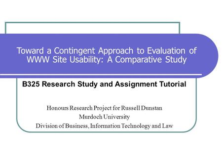 Toward a Contingent Approach to Evaluation of WWW Site Usability: A Comparative Study B325 Research Study and Assignment Tutorial Honours Research Project.