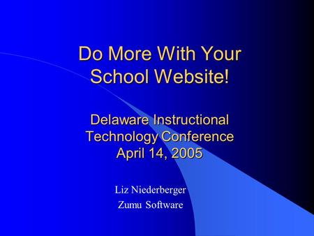 Do More With Your School Website! Delaware Instructional Technology Conference April 14, 2005 Liz Niederberger Zumu Software.