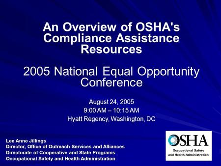 An Overview of OSHA's Compliance Assistance Resources 2005 National Equal Opportunity Conference August 24, 2005 9:00 AM – 10:15 AM Hyatt Regency, Washington,