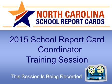2015 School Report Card Coordinator Training Session This Session Is Being Recorded.